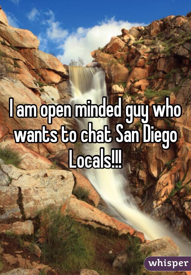 I am open minded guy who wants to chat San Diego Locals!!!