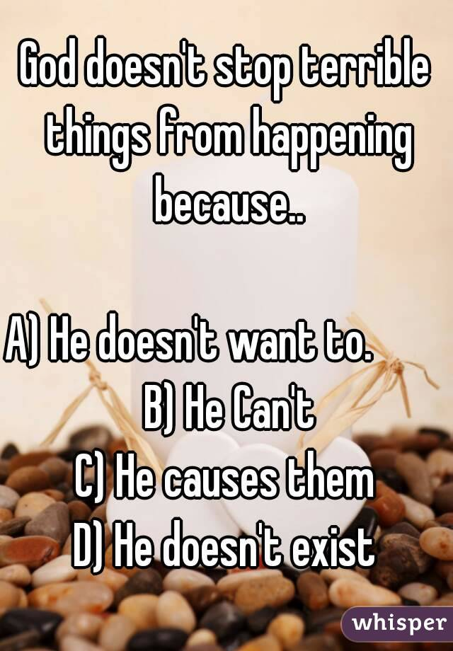 God doesn't stop terrible things from happening because..  A) He doesn't want to.         B) He Can't C) He causes them D) He doesn't exist