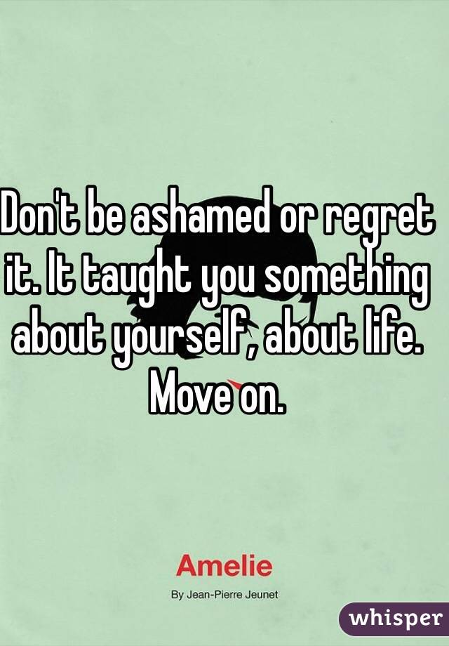 Don't be ashamed or regret it. It taught you something about yourself, about life. Move on.