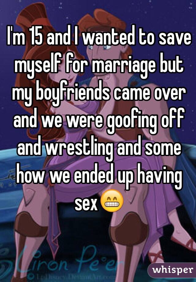 I'm 15 and I wanted to save myself for marriage but my boyfriends came over and we were goofing off and wrestling and some how we ended up having sex😁
