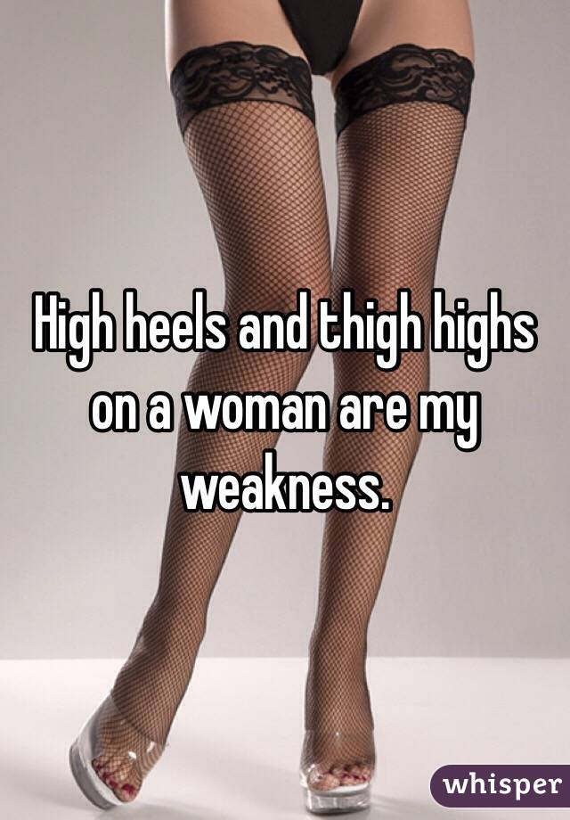 High heels and thigh highs on a woman are my weakness.