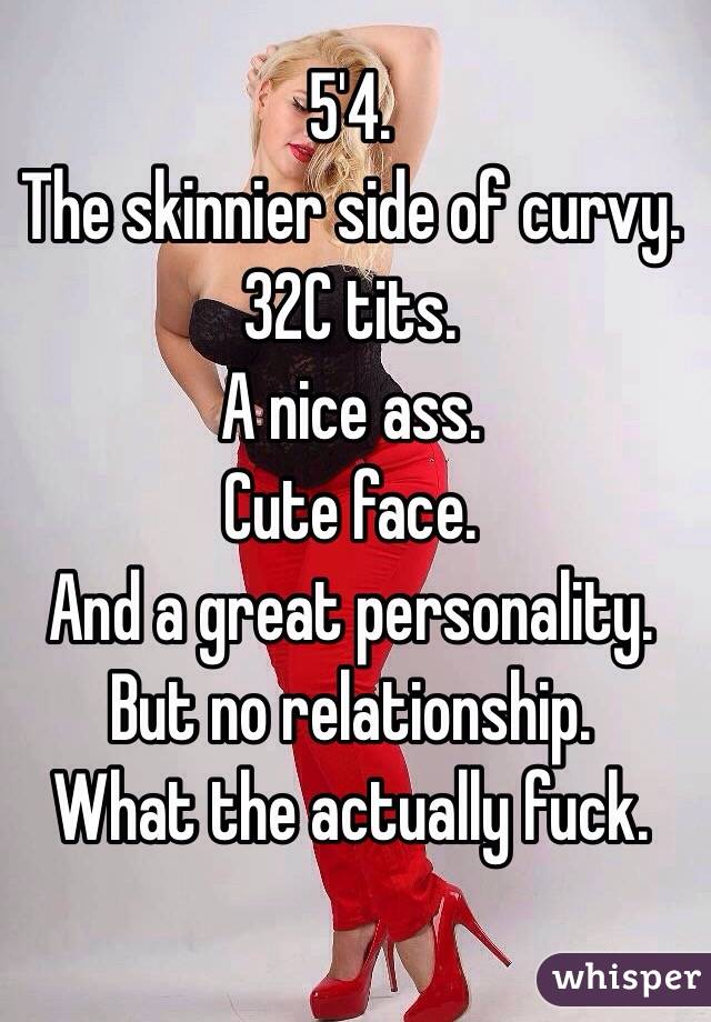 5'4.  The skinnier side of curvy.  32C tits.  A nice ass.  Cute face.  And a great personality.  But no relationship.  What the actually fuck.