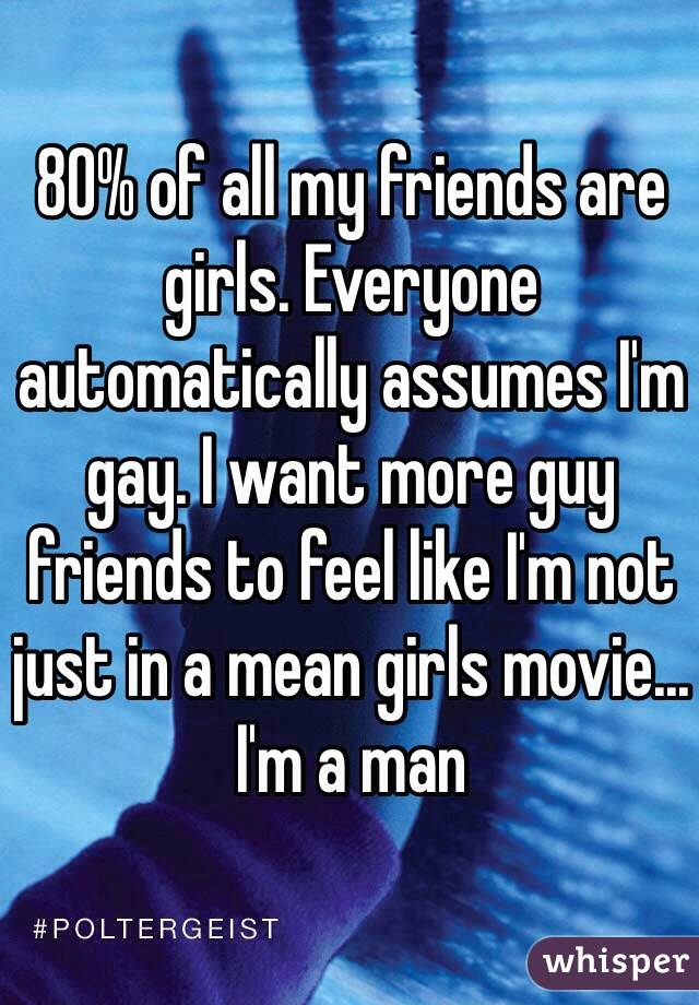80% of all my friends are girls. Everyone automatically assumes I'm gay. I want more guy friends to feel like I'm not just in a mean girls movie... I'm a man