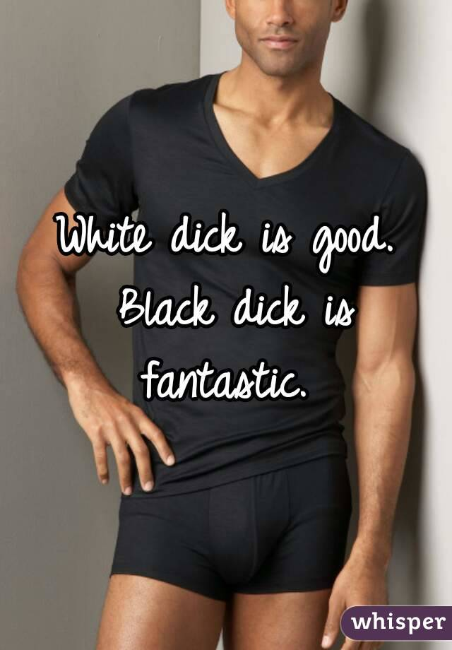 White dick is good. Black dick is fantastic.