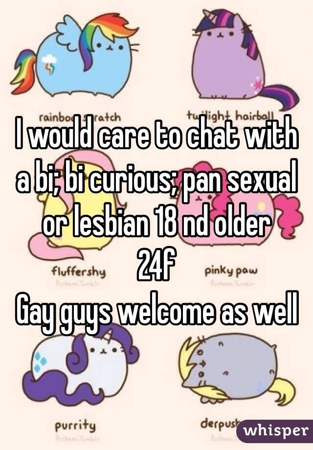 I would care to chat with a bi; bi curious; pan sexual or lesbian 18 nd older  24f  Gay guys welcome as well