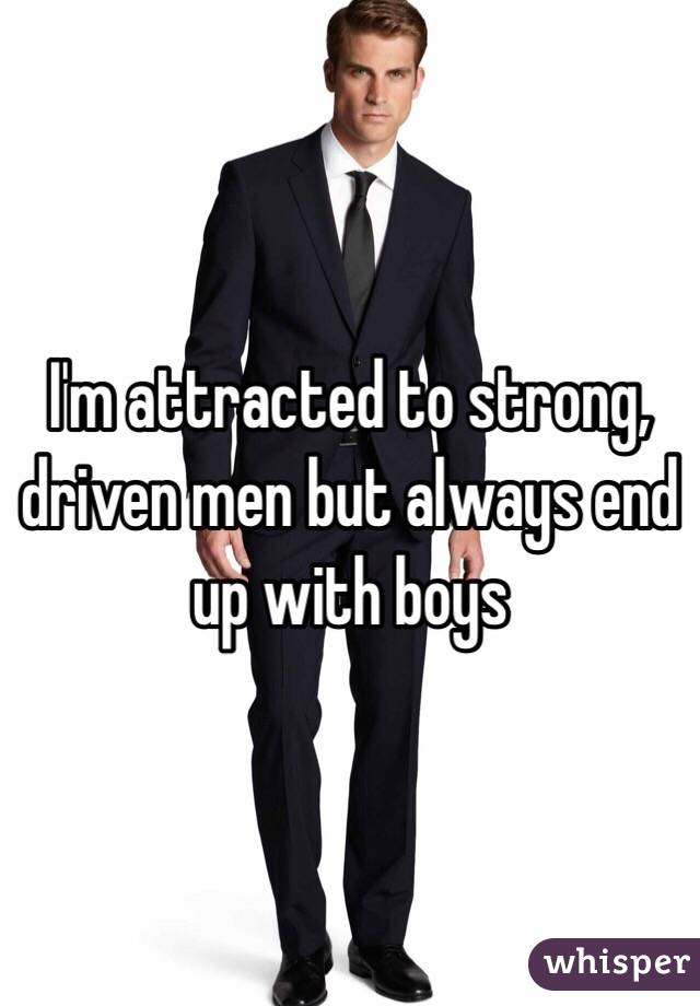 I'm attracted to strong, driven men but always end up with boys