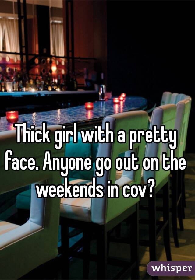 Thick girl with a pretty face. Anyone go out on the weekends in cov?