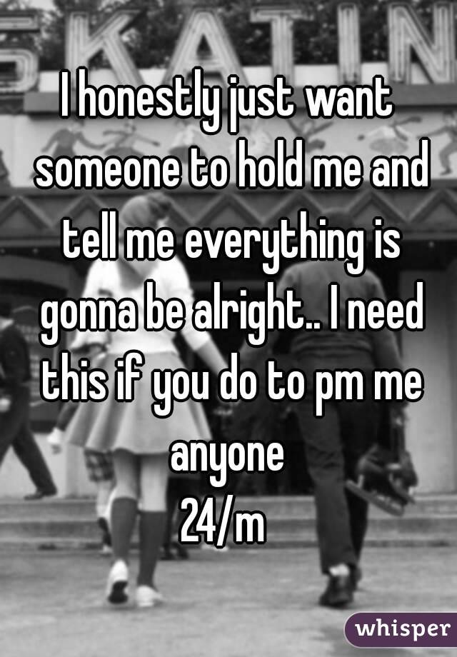 I honestly just want someone to hold me and tell me everything is gonna be alright.. I need this if you do to pm me anyone  24/m