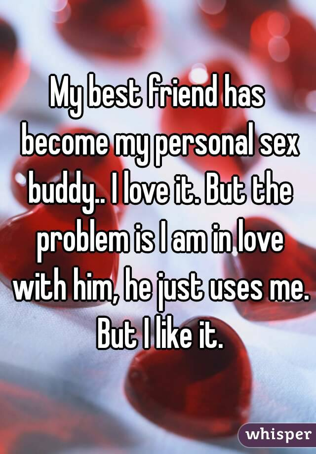 My best friend has become my personal sex buddy.. I love it. But the problem is I am in love with him, he just uses me. But I like it.