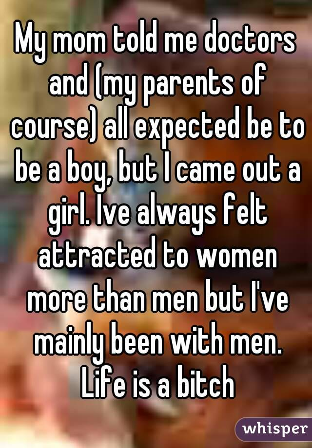 My mom told me doctors and (my parents of course) all expected be to be a boy, but I came out a girl. Ive always felt attracted to women more than men but I've mainly been with men. Life is a bitch