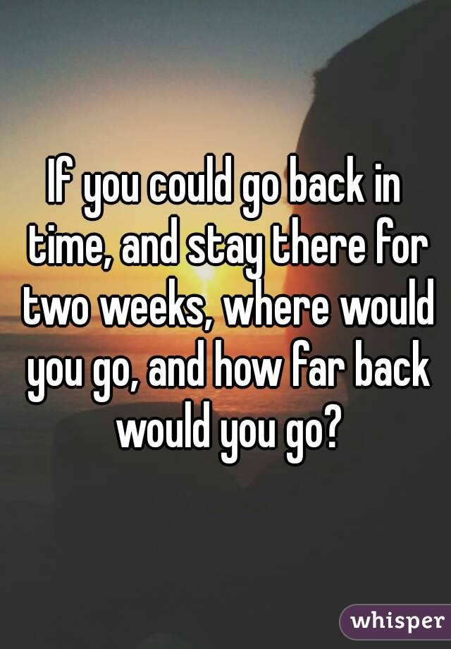 If you could go back in time, and stay there for two weeks, where would you go, and how far back would you go?