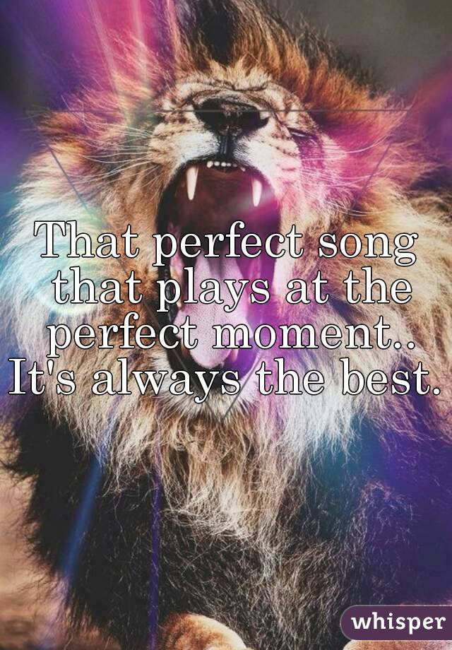 That perfect song that plays at the perfect moment.. It's always the best.