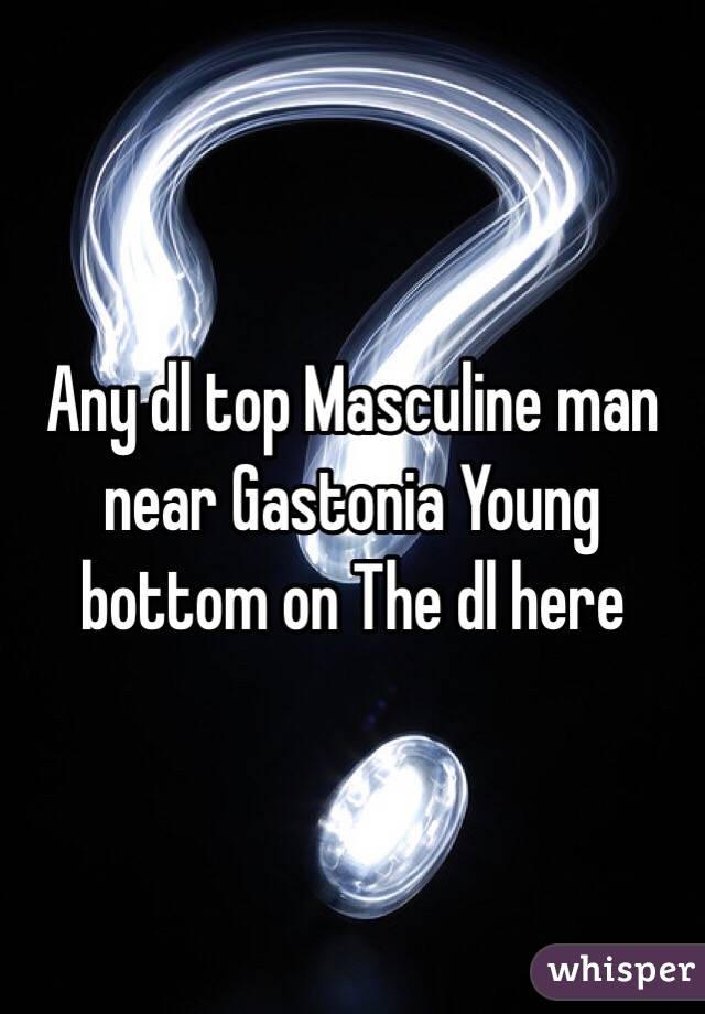 Any dl top Masculine man near Gastonia Young bottom on The dl here