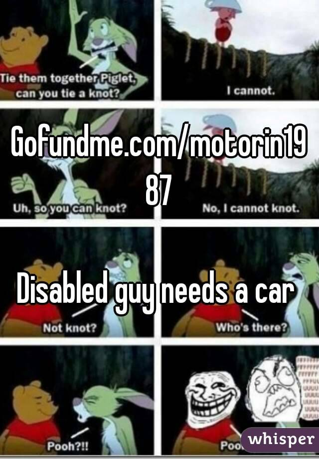 Gofundme.com/motorin1987  Disabled guy needs a car