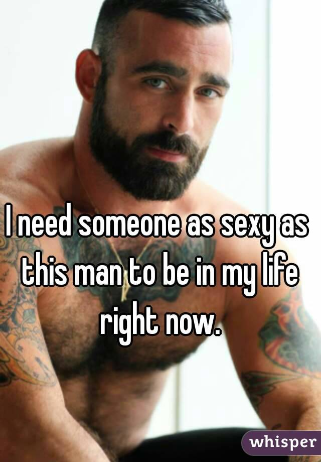 I need someone as sexy as this man to be in my life right now.