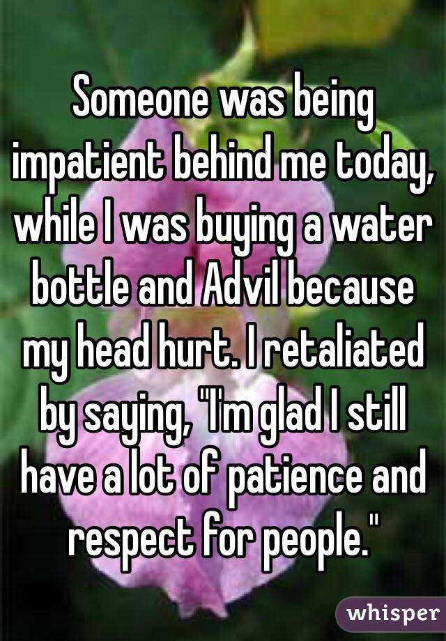 "Someone was being impatient behind me today, while I was buying a water bottle and Advil because my head hurt. I retaliated by saying, ""I'm glad I still have a lot of patience and respect for people."""
