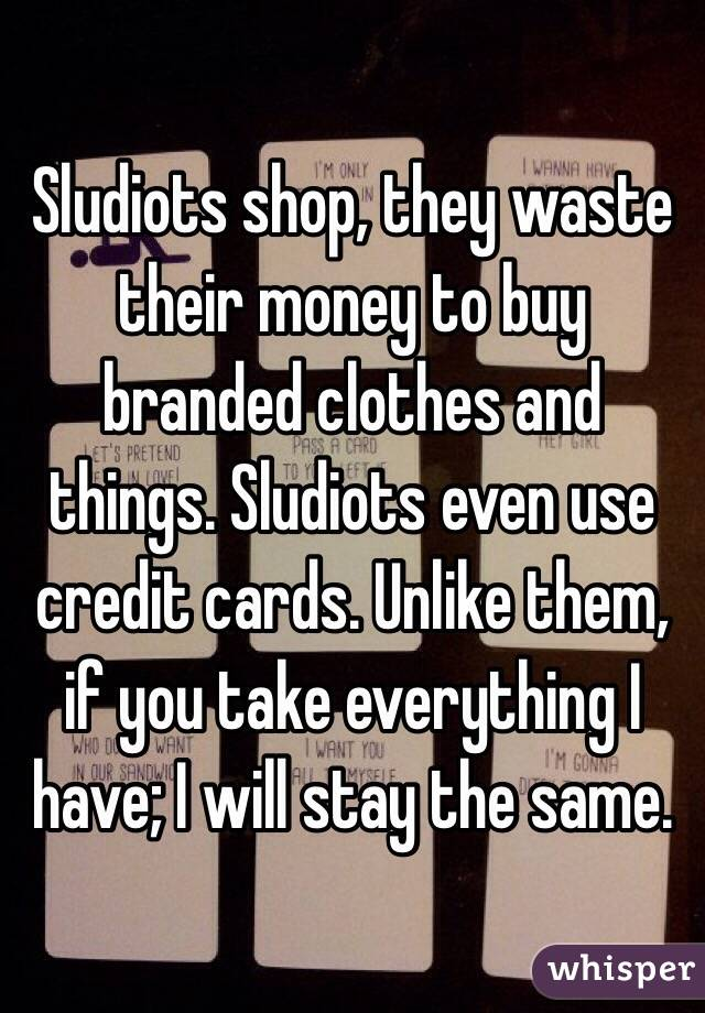 Sludiots shop, they waste their money to buy branded clothes and things. Sludiots even use credit cards. Unlike them, if you take everything I have; I will stay the same.