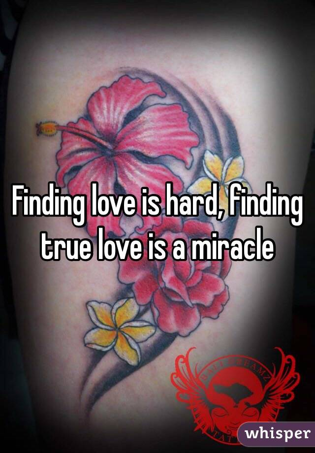 Finding love is hard, finding true love is a miracle