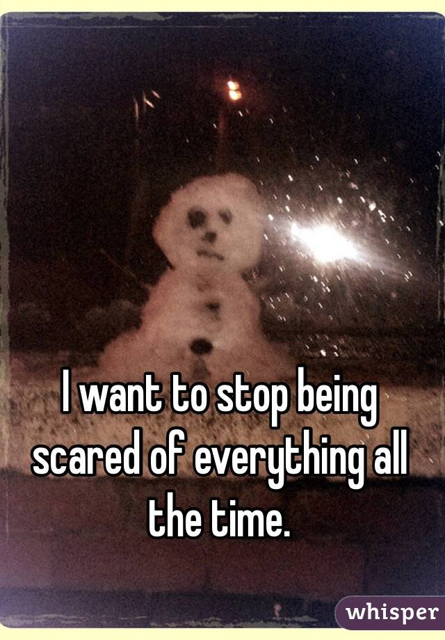 I want to stop being scared of everything all the time.