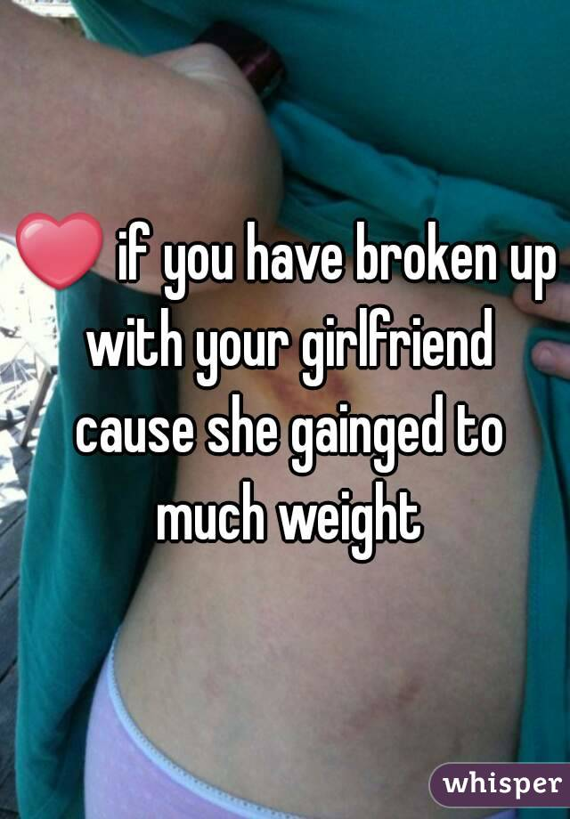 ❤ if you have broken up with your girlfriend cause she gainged to much weight