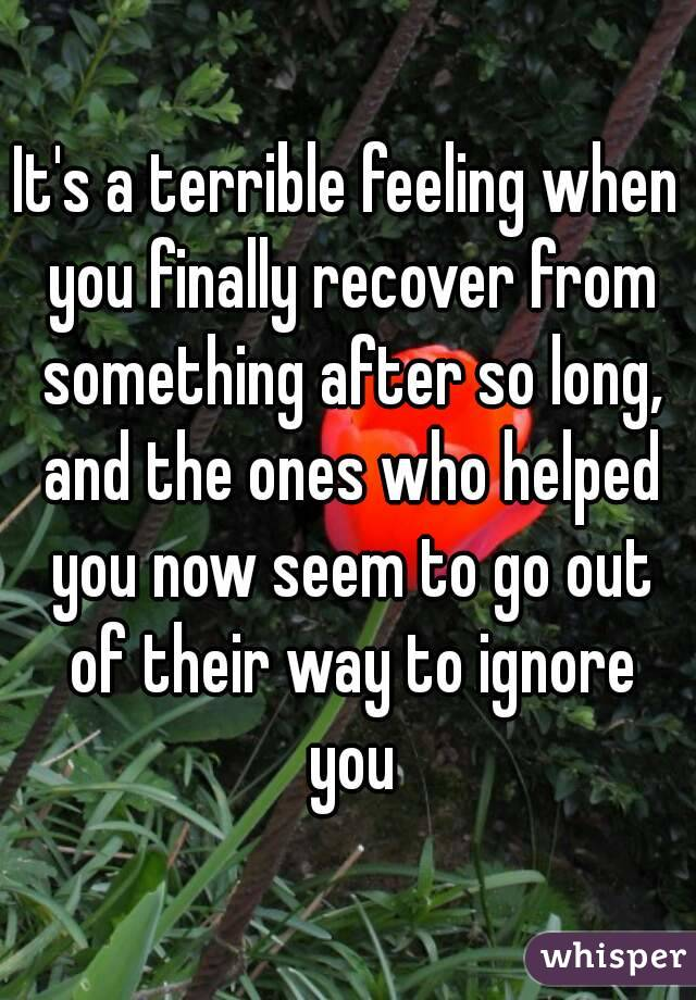 It's a terrible feeling when you finally recover from something after so long, and the ones who helped you now seem to go out of their way to ignore you