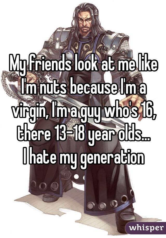 My friends look at me like I'm nuts because I'm a virgin, I'm a guy who's 16, there 13-18 year olds... I hate my generation