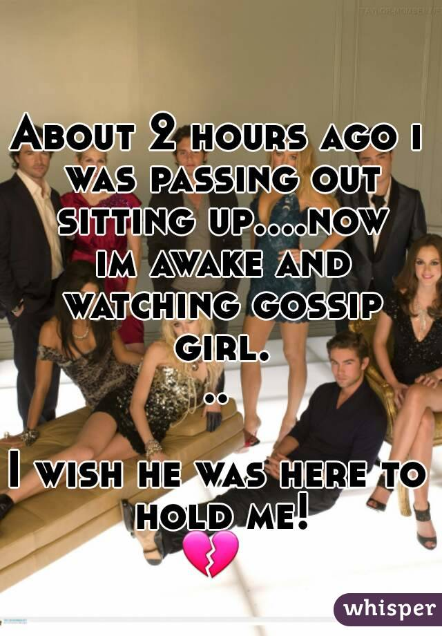 About 2 hours ago i was passing out sitting up....now im awake and watching gossip girl...  I wish he was here to hold me!  💔