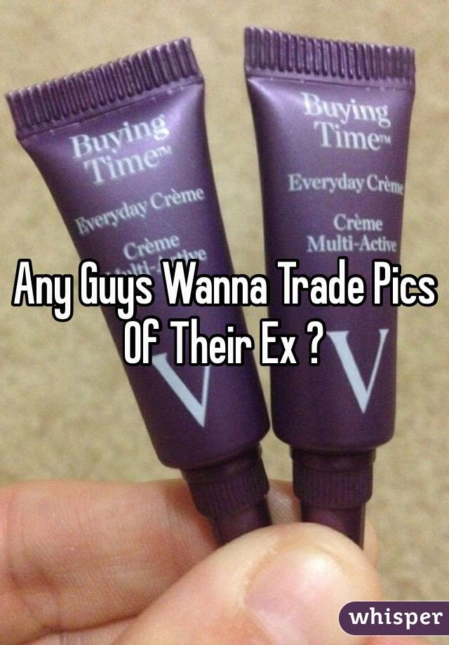 Any Guys Wanna Trade Pics Of Their Ex ?