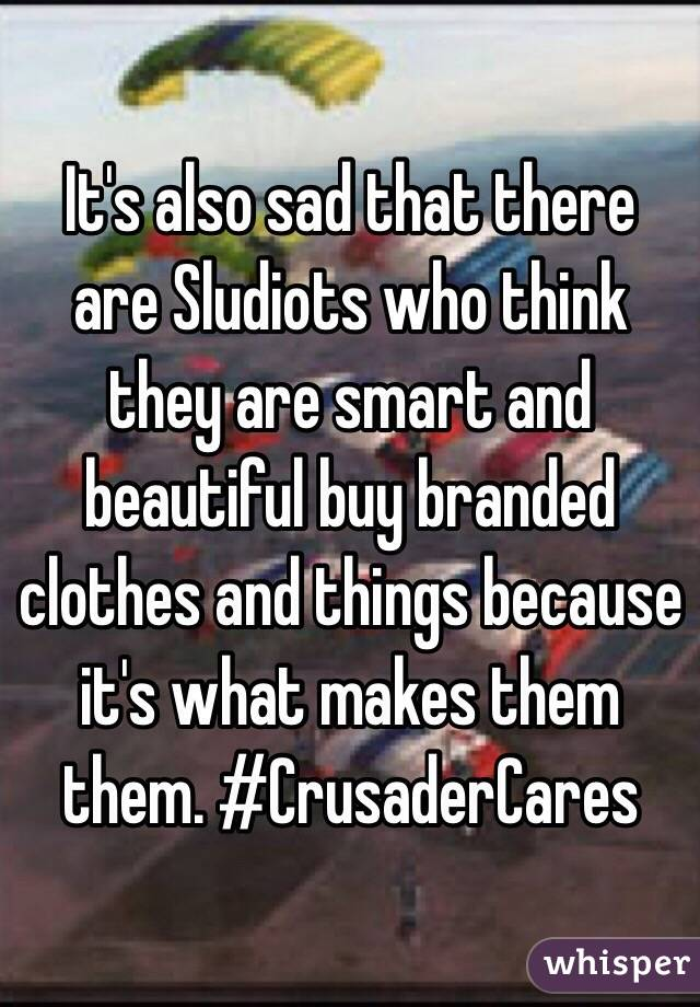 It's also sad that there are Sludiots who think they are smart and beautiful buy branded clothes and things because it's what makes them them. #CrusaderCares