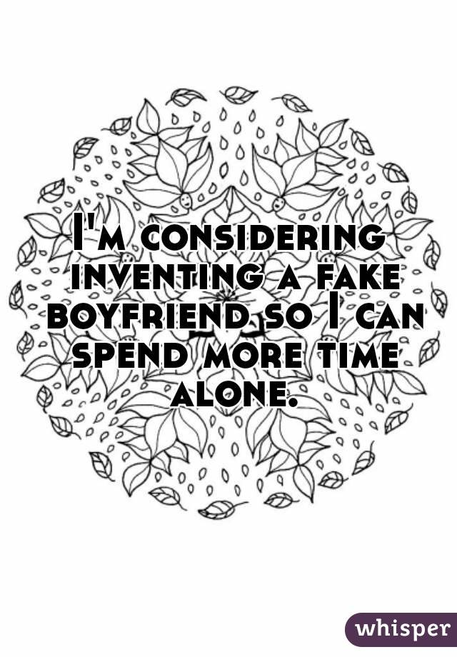 I'm considering inventing a fake boyfriend so I can spend more time alone.