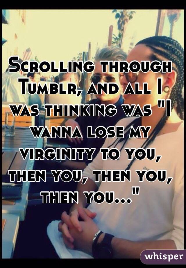 """Scrolling through Tumblr, and all I was thinking was """"I wanna lose my virginity to you, then you, then you, then you..."""""""