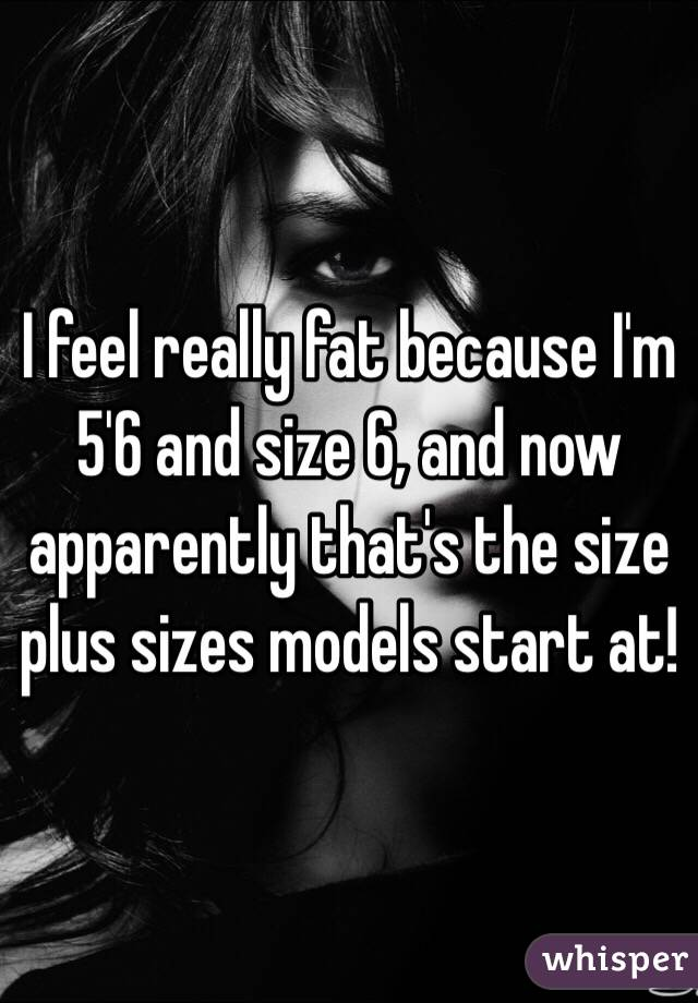 I feel really fat because I'm 5'6 and size 6, and now apparently that's the size plus sizes models start at!