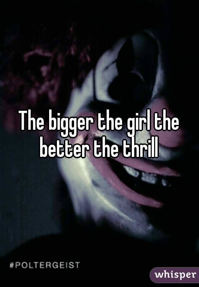 The bigger the girl the better the thrill