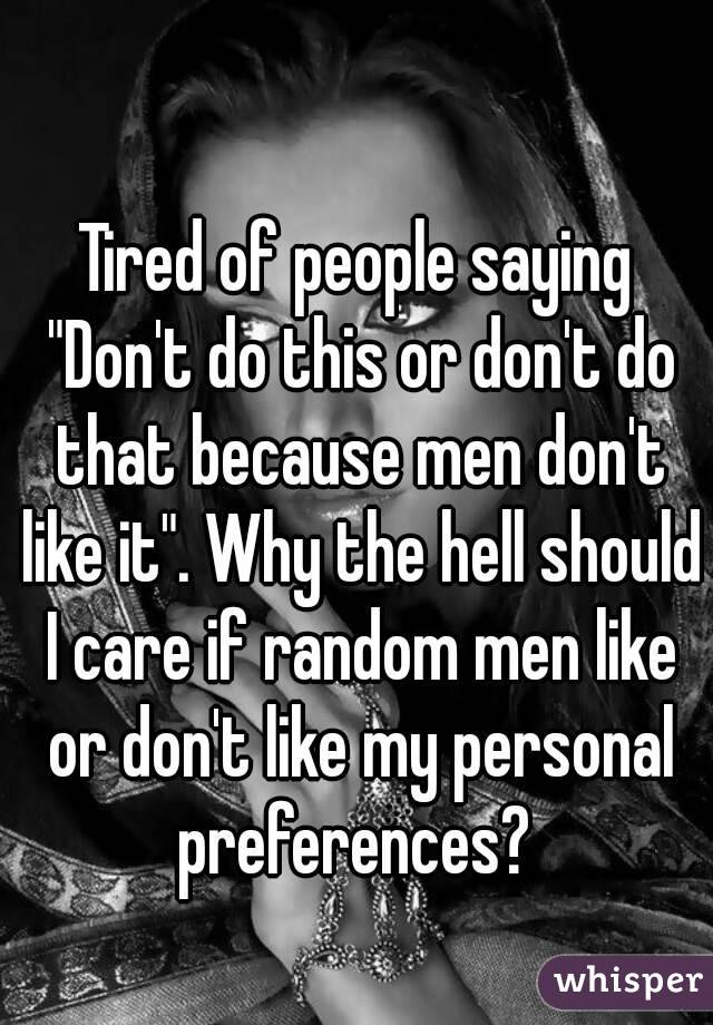 """Tired of people saying """"Don't do this or don't do that because men don't like it"""". Why the hell should I care if random men like or don't like my personal preferences?"""