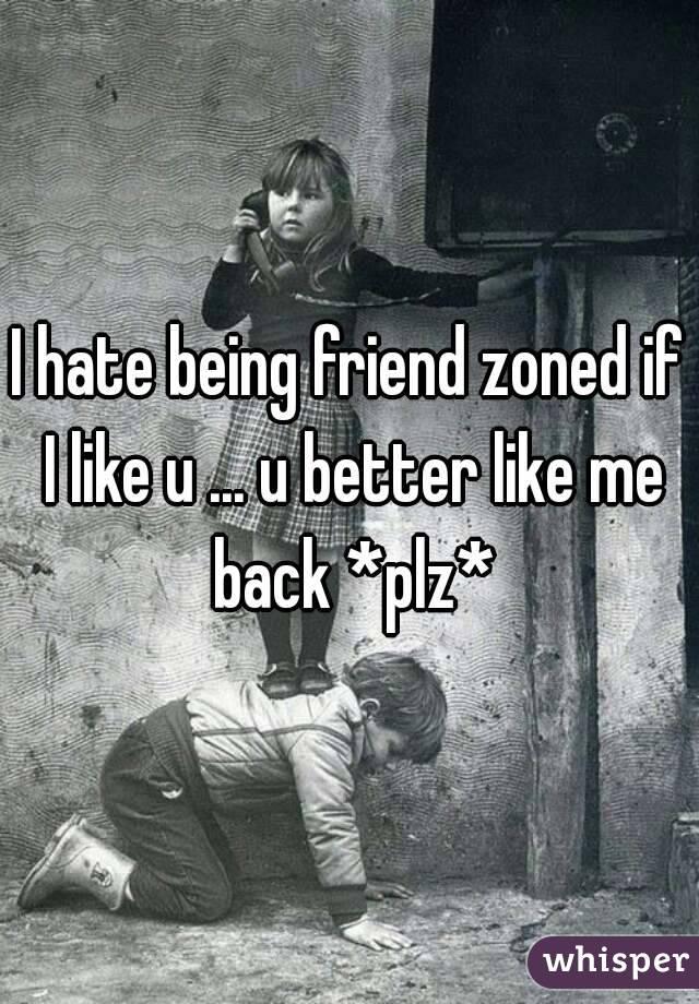 I hate being friend zoned if I like u ... u better like me back *plz*