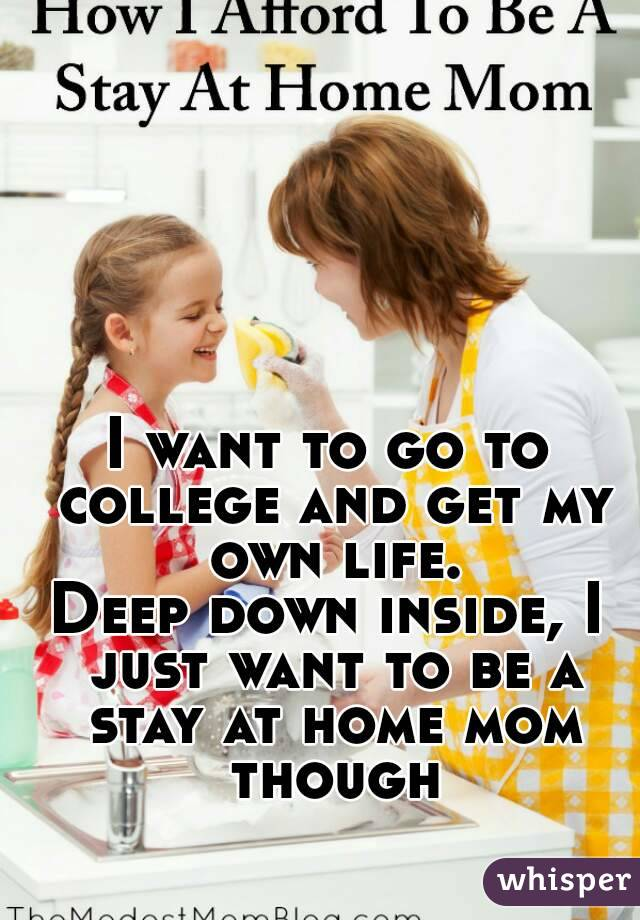 I want to go to college and get my own life. Deep down inside, I just want to be a stay at home mom though