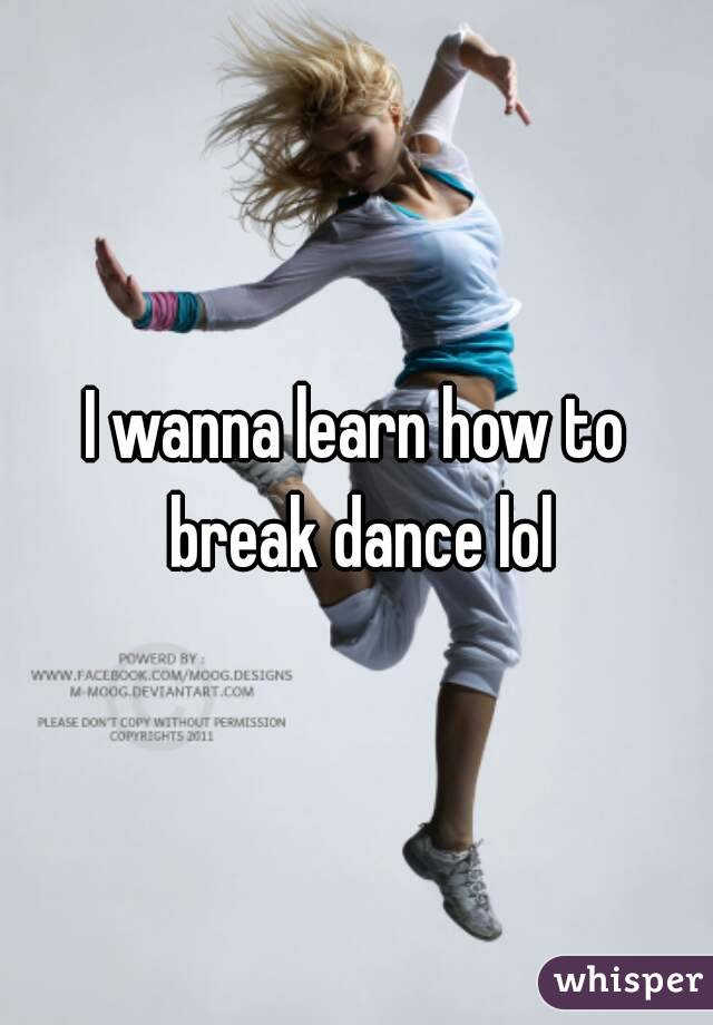 I wanna learn how to break dance lol