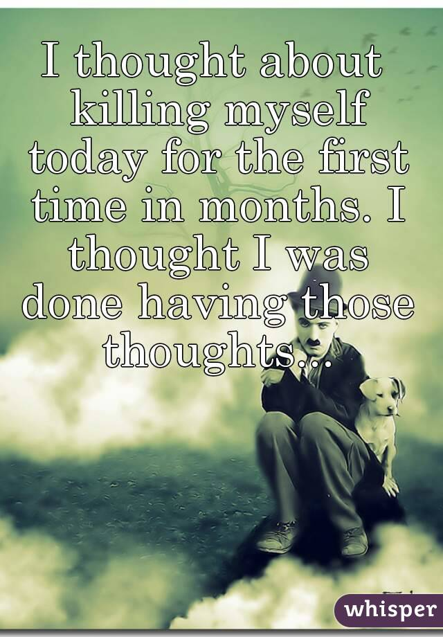 I thought about killing myself today for the first time in months. I thought I was done having those thoughts...