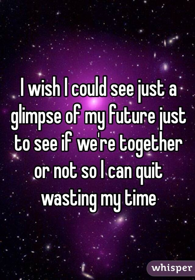 I wish I could see just a glimpse of my future just to see if we're together or not so I can quit wasting my time