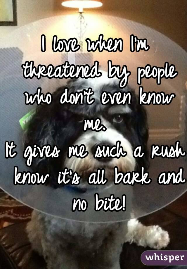 I love when I'm threatened by people who don't even know me.  It gives me such a rush know it's all bark and no bite!