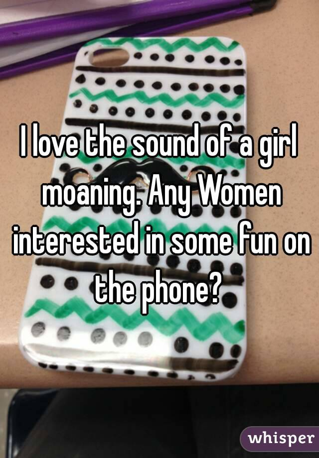 I love the sound of a girl moaning. Any Women interested in some fun on the phone?