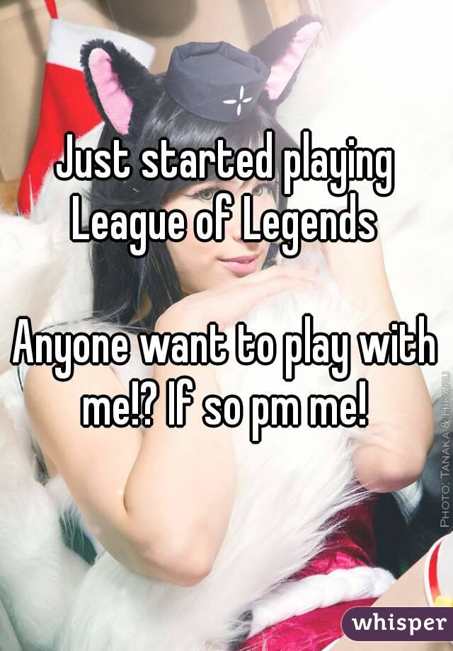 Just started playing League of Legends  Anyone want to play with me!? If so pm me!