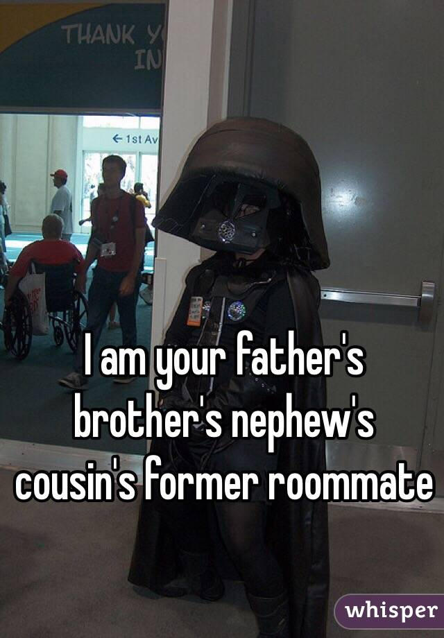 I am your father's brother's nephew's cousin's former roommate