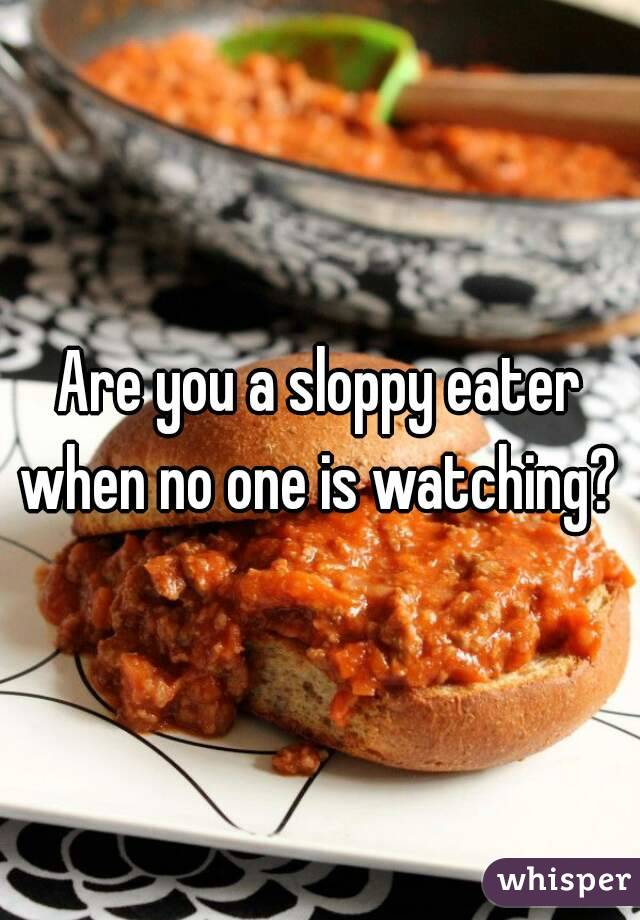 Are you a sloppy eater when no one is watching?