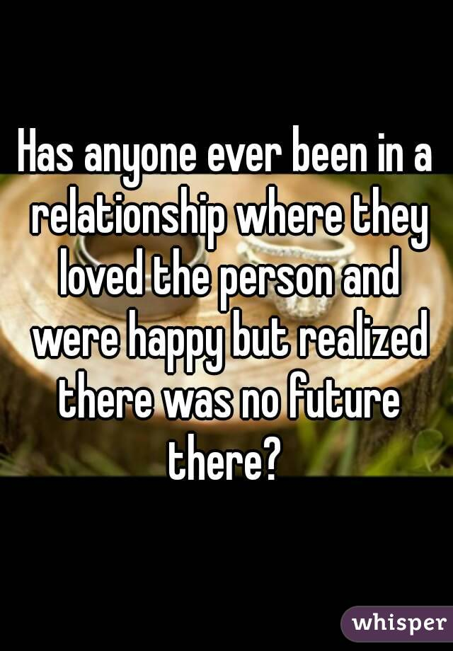 Has anyone ever been in a relationship where they loved the person and were happy but realized there was no future there?