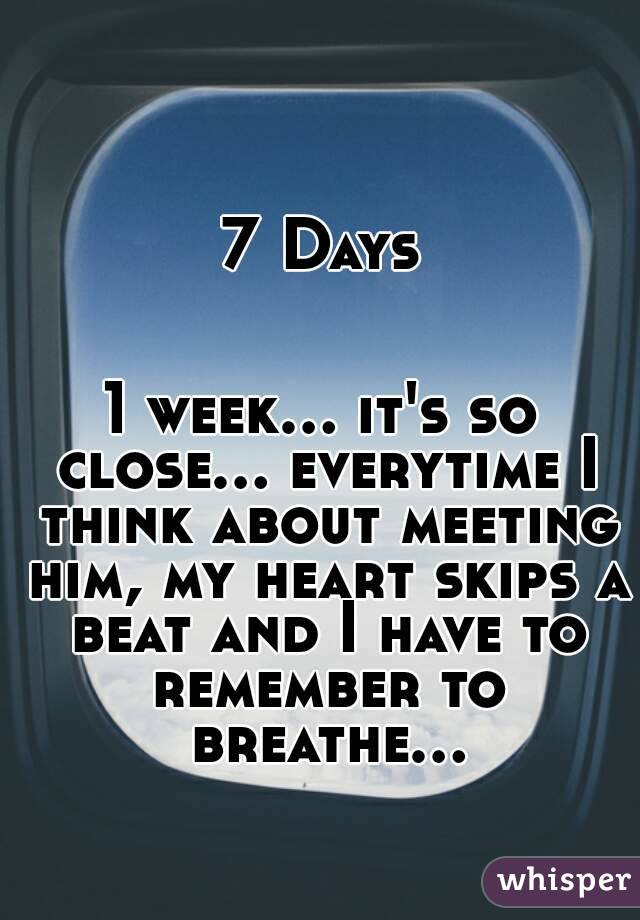 7 Days   1 week... it's so close... everytime I think about meeting him, my heart skips a beat and I have to remember to breathe...