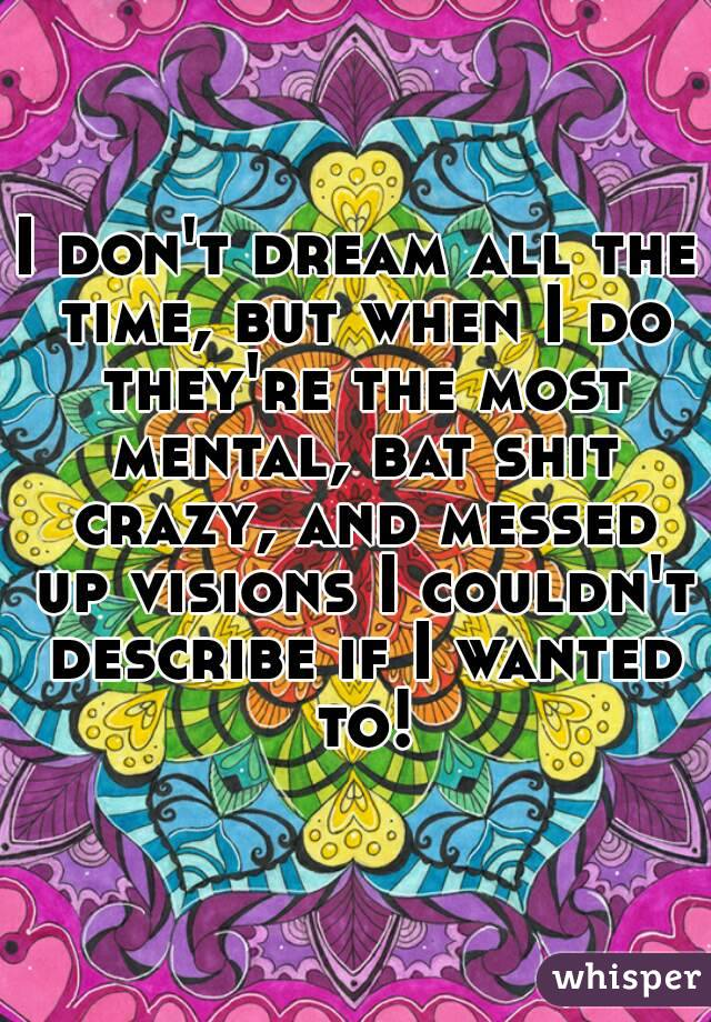 I don't dream all the time, but when I do they're the most mental, bat shit crazy, and messed up visions I couldn't describe if I wanted to!