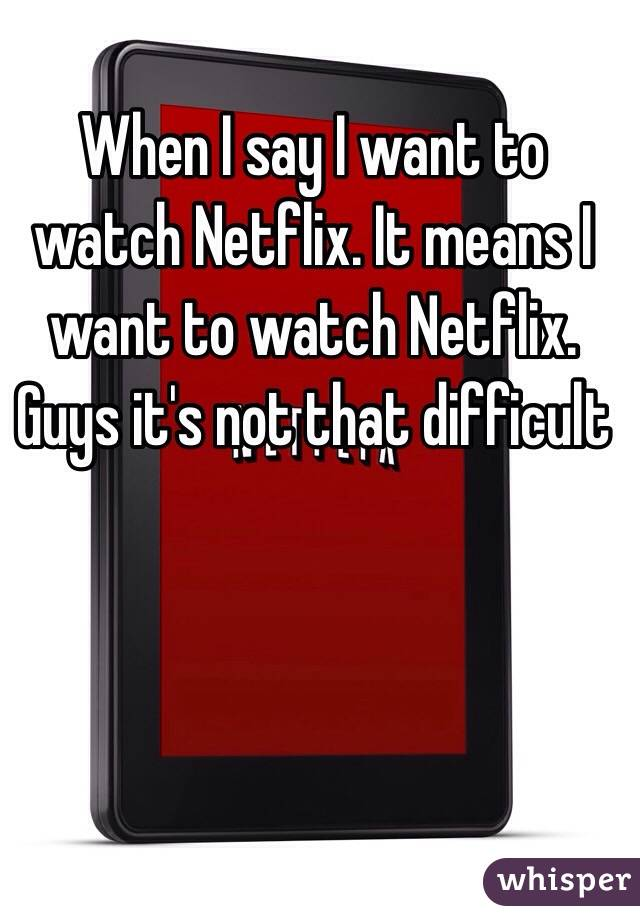 When I say I want to watch Netflix. It means I want to watch Netflix. Guys it's not that difficult