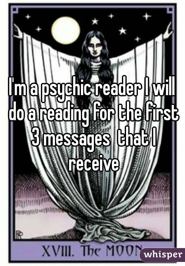 I'm a psychic reader I will do a reading for the first 3 messages  that I receive
