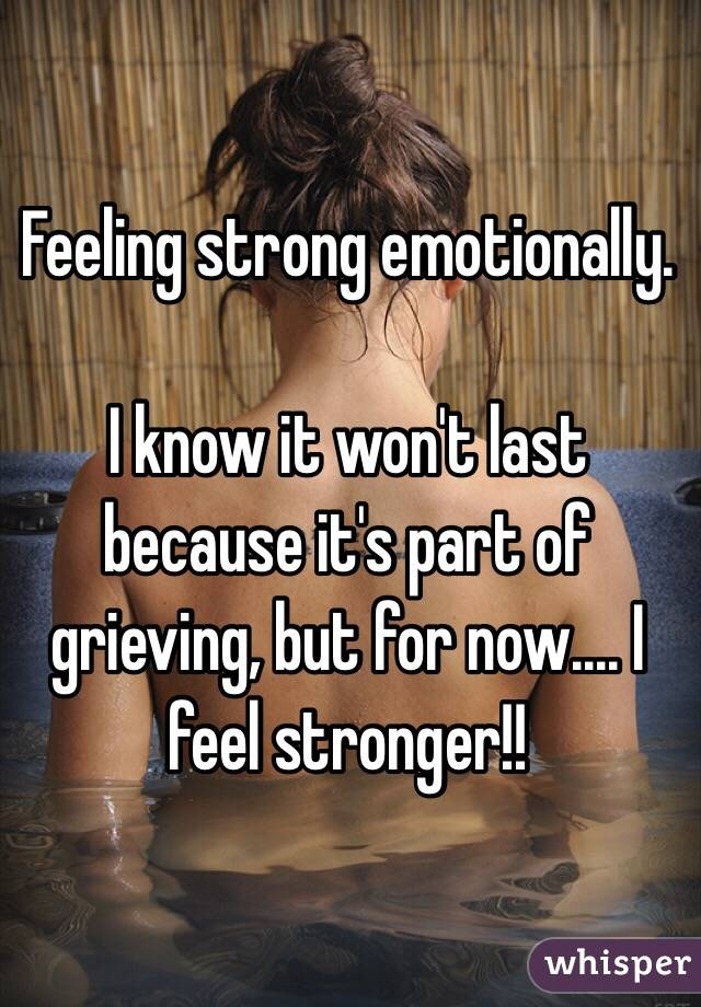 Feeling strong emotionally.  I know it won't last because it's part of grieving, but for now.... I feel stronger!!